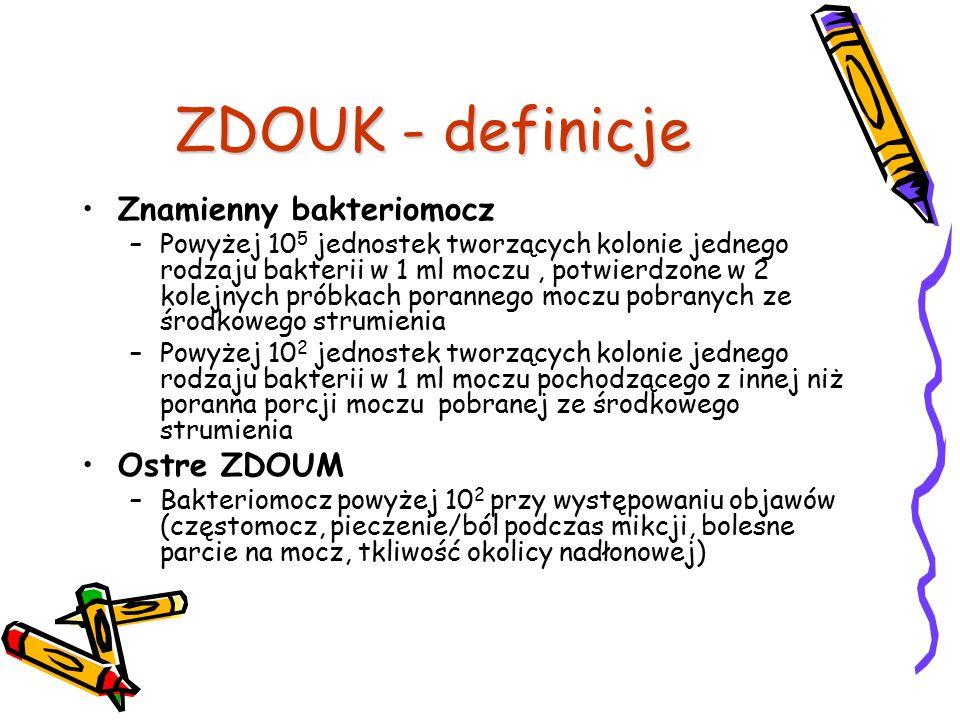 ZDOUK - definicje Znamienny bakteriomocz –Powyżej 10 5 jednostek tworzących kolonie jednego rodzaju bakterii w 1 ml moczu, potwierdzone w 2 kolejnych