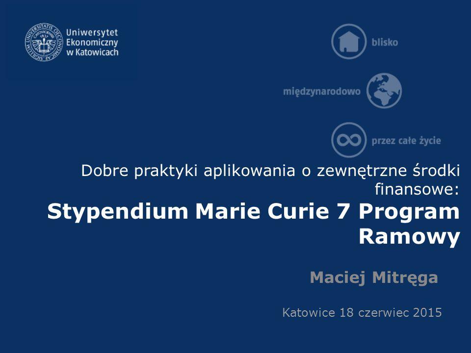 Dobre praktyki aplikowania o zewnętrzne środki finansowe: Stypendium Marie Curie 7 Program Ramowy Maciej Mitręga Katowice 18 czerwiec 2015