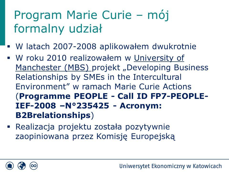 """Program Marie Curie – mój formalny udział  W latach 2007-2008 aplikowałem dwukrotnie  W roku 2010 realizowałem w University of Manchester (MBS) projekt """"Developing Business Relationships by SMEs in the Intercultural Environment w ramach Marie Curie Actions (Programme PEOPLE - Call ID FP7-PEOPLE- IEF-2008 –N°235425 - Acronym: B2Brelationships)  Realizacja projektu została pozytywnie zaopiniowana przez Komisję Europejską"""