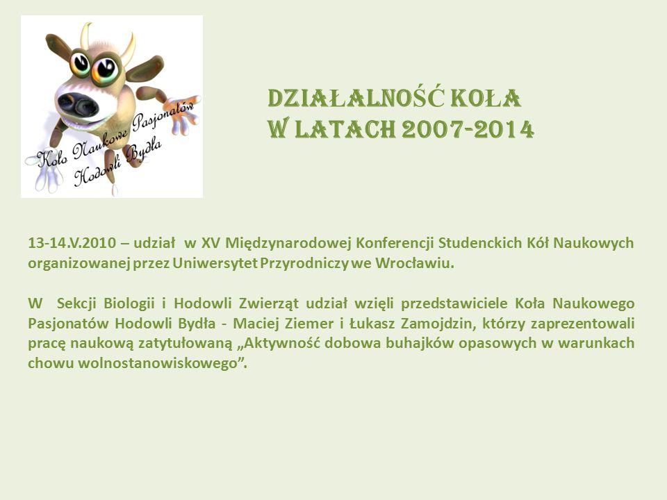 DZIA Ł ALNO ŚĆ KO Ł A W LATACH 2007-2014 13-14.V.2010 – udział w XV Międzynarodowej Konferencji Studenckich Kół Naukowych organizowanej przez Uniwersytet Przyrodniczy we Wrocławiu.
