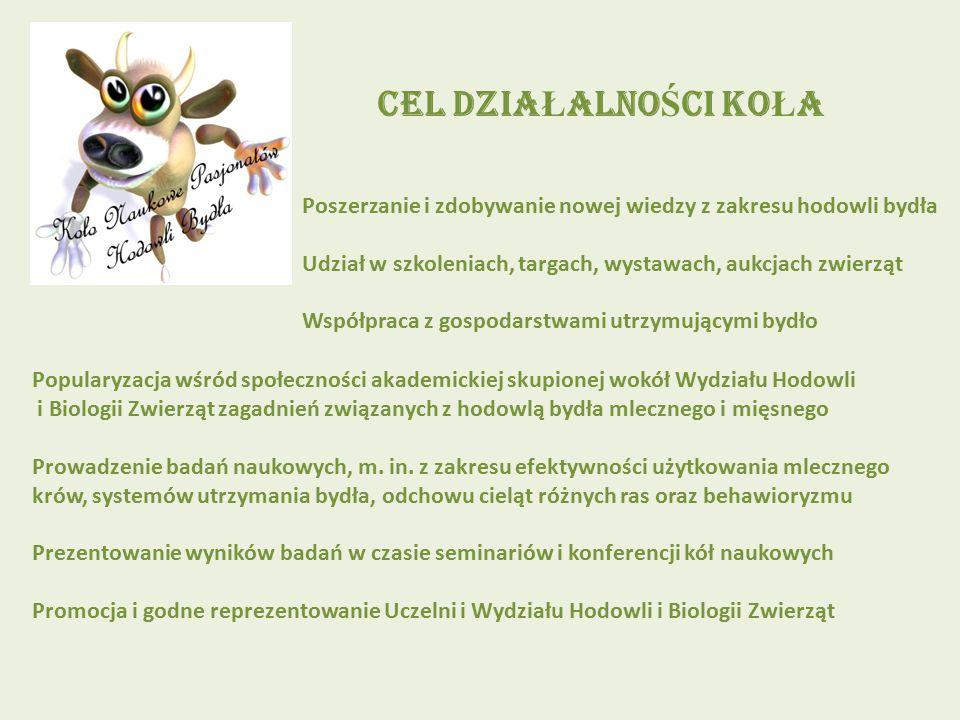 CEL DZIA Ł ALNO Ś CI KO Ł A Poszerzanie i zdobywanie nowej wiedzy z zakresu hodowli bydła Udział w szkoleniach, targach, wystawach, aukcjach zwierząt Współpraca z gospodarstwami utrzymującymi bydło Popularyzacja wśród społeczności akademickiej skupionej wokół Wydziału Hodowli i Biologii Zwierząt zagadnień związanych z hodowlą bydła mlecznego i mięsnego Prowadzenie badań naukowych, m.