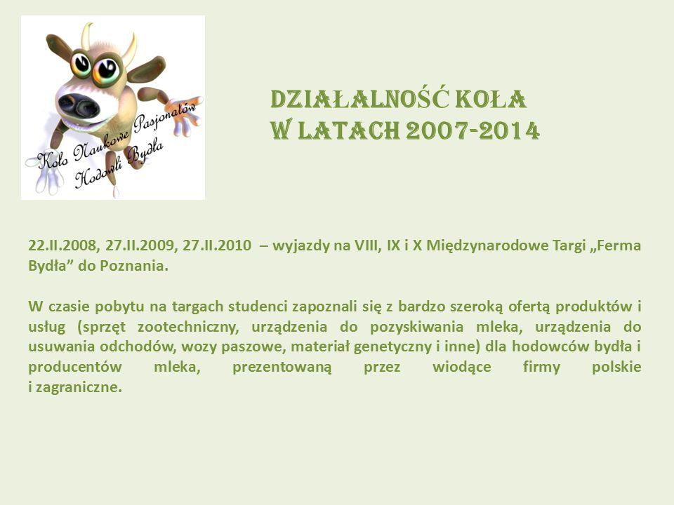"""DZIA Ł ALNO ŚĆ KO Ł A W LATACH 2007-2014 22.II.2008, 27.II.2009, 27.II.2010 – wyjazdy na VIII, IX i X Międzynarodowe Targi """"Ferma Bydła"""" do Poznania."""