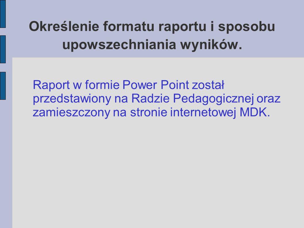 Określenie formatu raportu i sposobu upowszechniania wyników. Raport w formie Power Point został przedstawiony na Radzie Pedagogicznej oraz zamieszczo