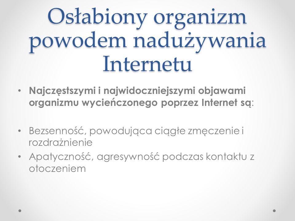 Osłabiony organizm powodem nadużywania Internetu Najczęstszymi i najwidoczniejszymi objawami organizmu wycieńczonego poprzez Internet są : Bezsenność,
