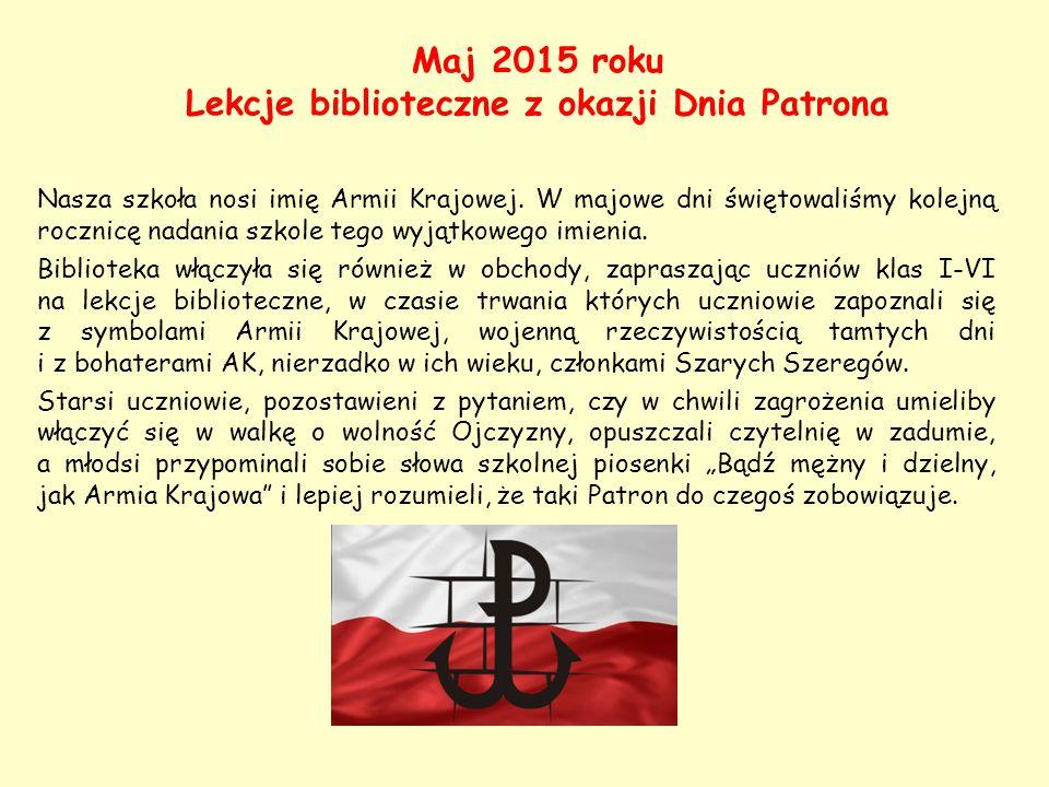 Maj 2015 roku Lekcje biblioteczne z okazji Dnia Patrona Nasza szkoła nosi imię Armii Krajowej. W majowe dni świętowaliśmy kolejną rocznicę nadania szk