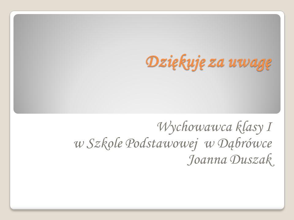 Dziękuję za uwagę Wychowawca klasy I w Szkole Podstawowej w Dąbrówce Joanna Duszak