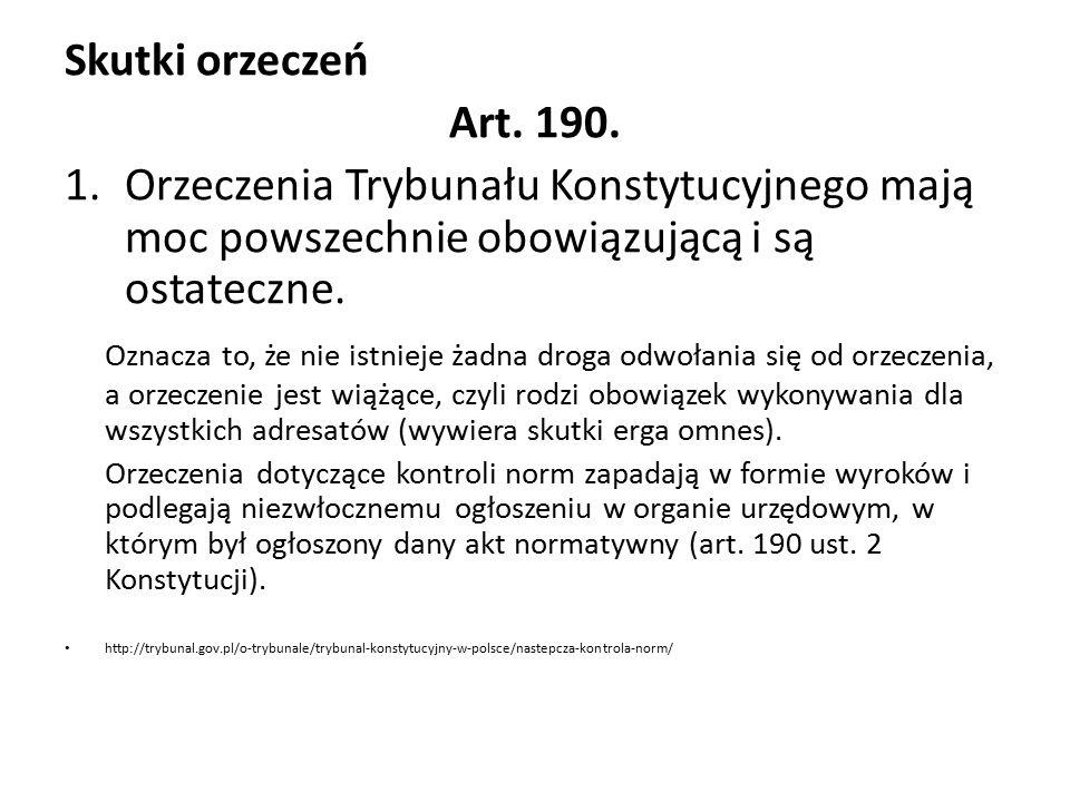 Skutki orzeczeń Art. 190. 1.Orzeczenia Trybunału Konstytucyjnego mają moc powszechnie obowiązującą i są ostateczne. Oznacza to, że nie istnieje żadna