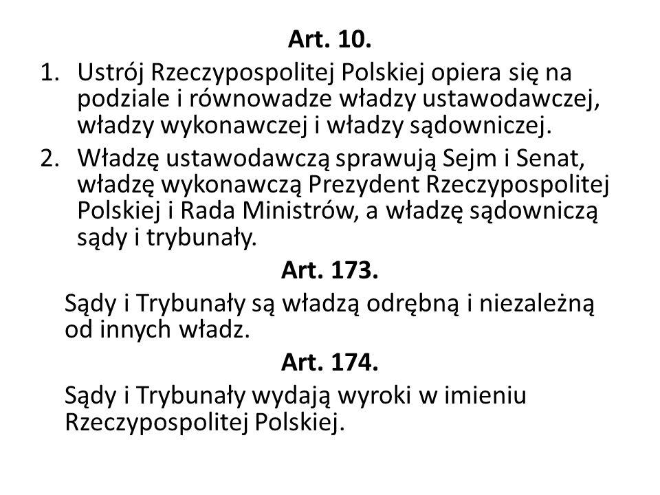 Art. 10. 1.Ustrój Rzeczypospolitej Polskiej opiera się na podziale i równowadze władzy ustawodawczej, władzy wykonawczej i władzy sądowniczej. 2.Władz