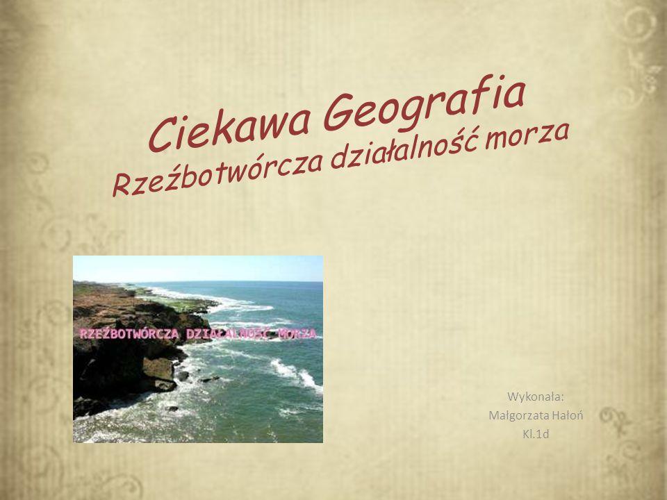 Ciekawa Geografia Rzeźbotwórcza działalność morza Wykonała: Małgorzata Hałoń Kl.1d