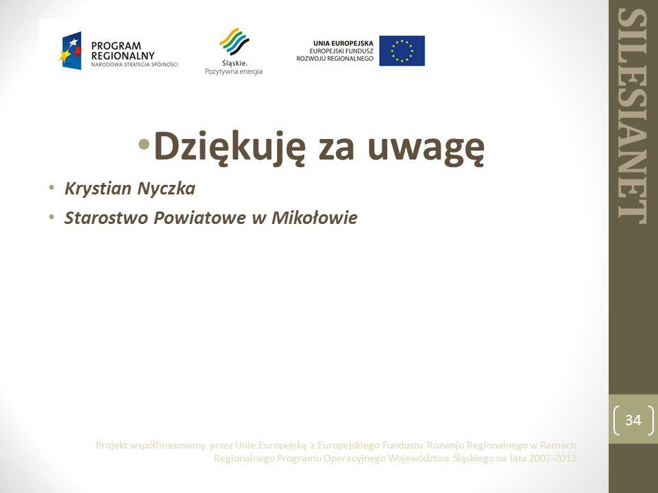 SILESIANET 34 Projekt współfinasowany przez Unie Europejską z Europejskiego Funduszu Rozwoju Regionalnego w Ramach Regionalnego Programu Operacyjnego Województwa Śląskiego na lata 2007-2013 Dziękuję za uwagę Krystian Nyczka Starostwo Powiatowe w Mikołowie