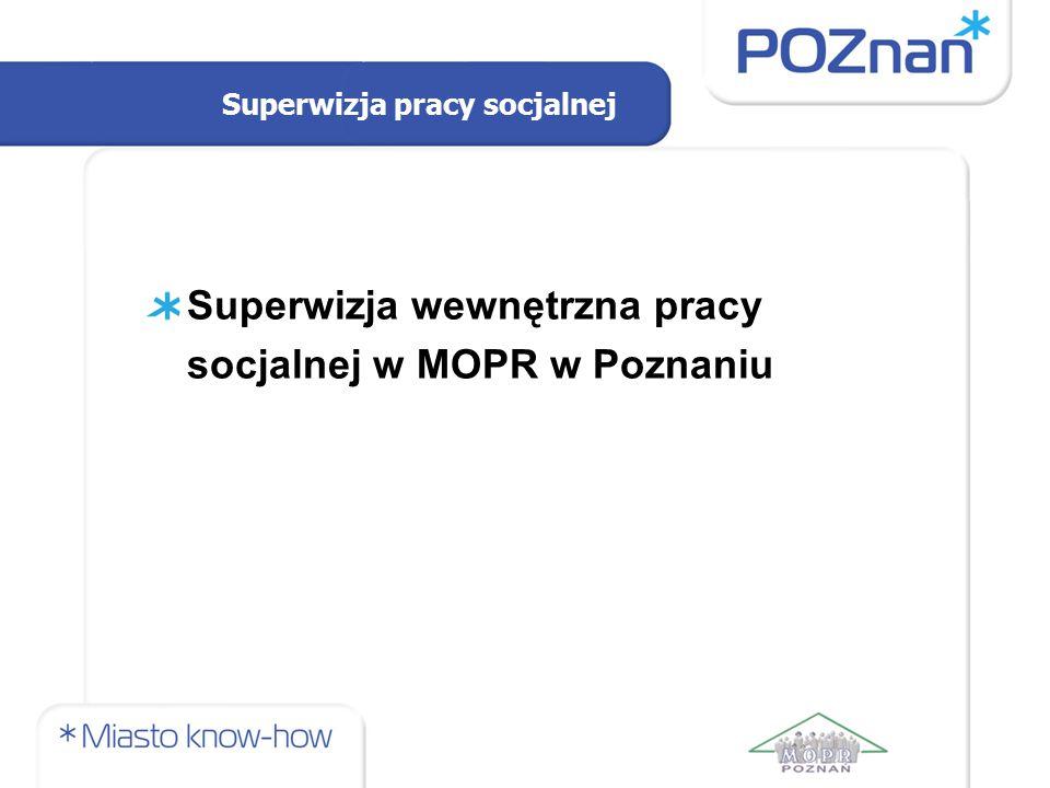 Superwizja pracy socjalnej Superwizja wewnętrzna pracy socjalnej w MOPR w Poznaniu