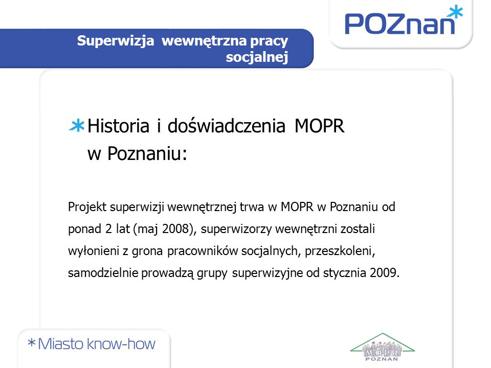 Superwizja wewnętrzna pracy socjalnej Historia i doświadczenia MOPR w Poznaniu: Projekt superwizji wewnętrznej trwa w MOPR w Poznaniu od ponad 2 lat (