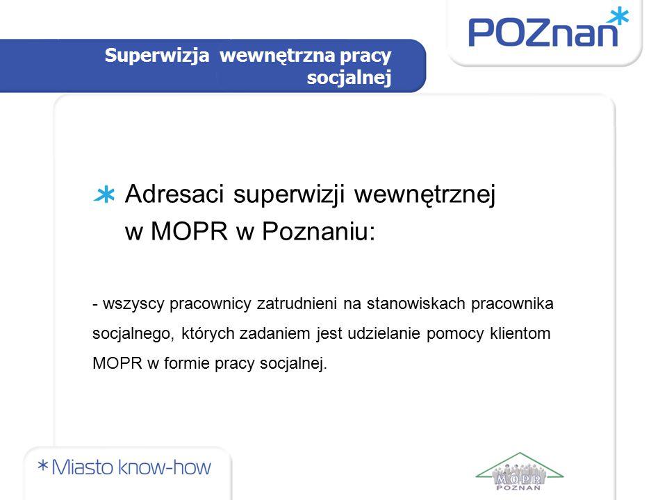 Superwizja wewnętrzna pracy socjalnej Adresaci superwizji wewnętrznej w MOPR w Poznaniu: - wszyscy pracownicy zatrudnieni na stanowiskach pracownika s