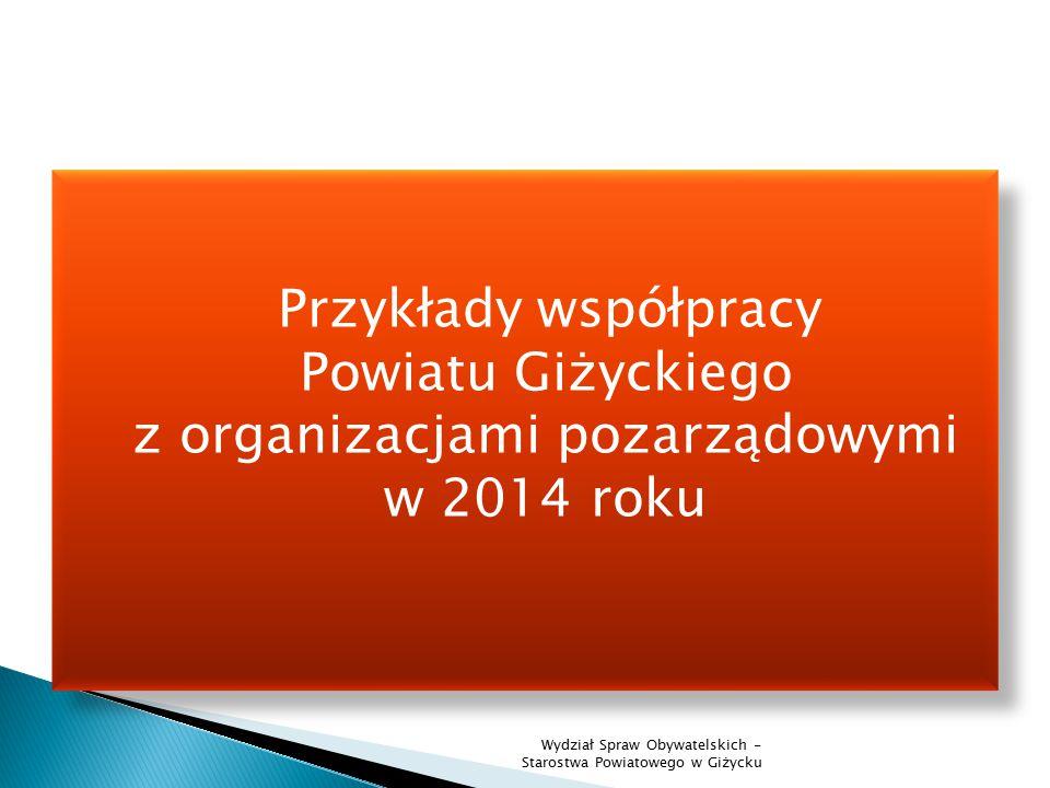 Przykłady współpracy Powiatu Giżyckiego z organizacjami pozarządowymi w 2014 roku Wydział Spraw Obywatelskich - Starostwa Powiatowego w Giżycku