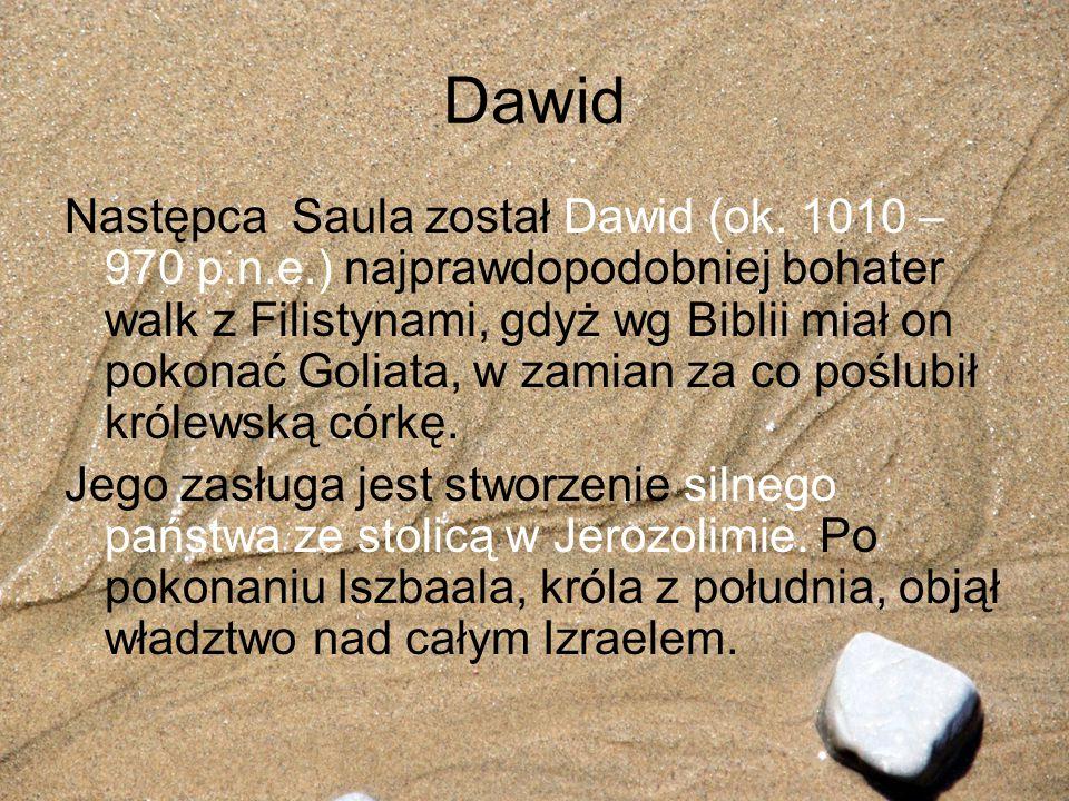Dawid Następca Saula został Dawid (ok. 1010 – 970 p.n.e.) najprawdopodobniej bohater walk z Filistynami, gdyż wg Biblii miał on pokonać Goliata, w zam