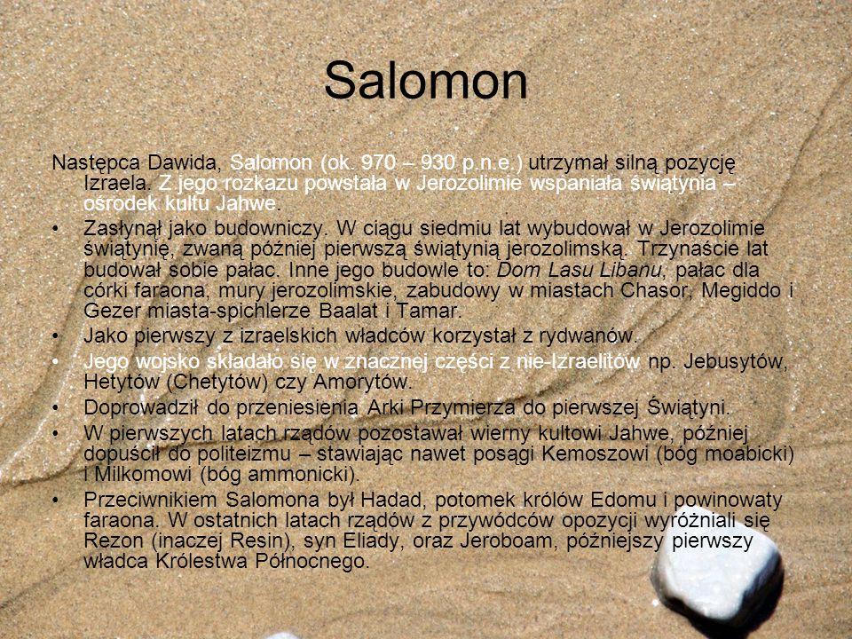 Salomon Następca Dawida, Salomon (ok. 970 – 930 p.n.e.) utrzymał silną pozycję Izraela. Z jego rozkazu powstała w Jerozolimie wspaniała świątynia – oś