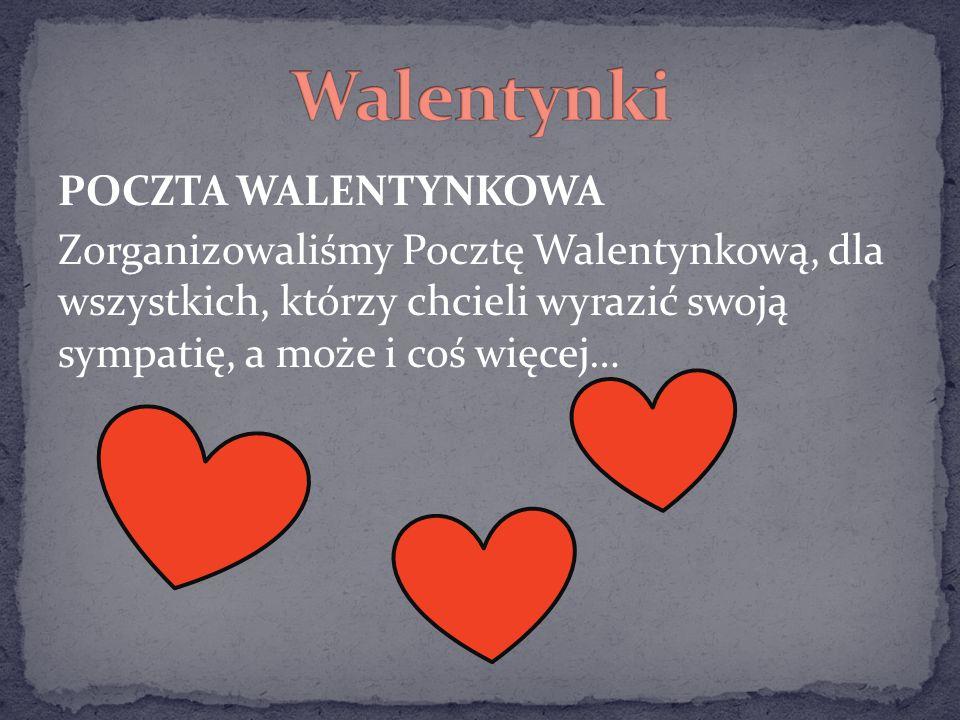 POCZTA WALENTYNKOWA Zorganizowaliśmy Pocztę Walentynkową, dla wszystkich, którzy chcieli wyrazić swoją sympatię, a może i coś więcej…