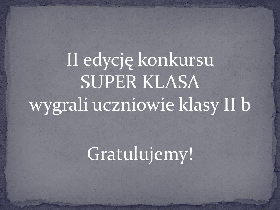 II edycję konkursu SUPER KLASA wygrali uczniowie klasy II b Gratulujemy!