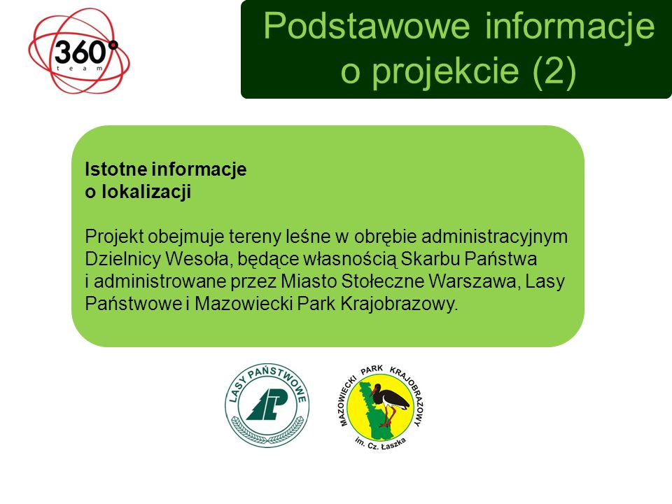 Podstawowe informacje o projekcie (2) Istotne informacje o lokalizacji Projekt obejmuje tereny leśne w obrębie administracyjnym Dzielnicy Wesoła, będące własnością Skarbu Państwa i administrowane przez Miasto Stołeczne Warszawa, Lasy Państwowe i Mazowiecki Park Krajobrazowy.