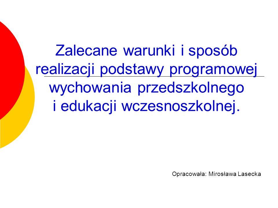 Zalecane warunki i sposób realizacji podstawy programowej wychowania przedszkolnego i edukacji wczesnoszkolnej. Opracowała: Mirosława Lasecka
