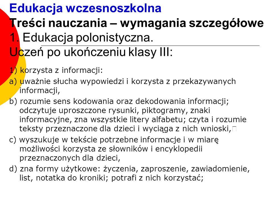 Edukacja wczesnoszkolna Treści nauczania – wymagania szczegółowe 1. Edukacja polonistyczna. Uczeń po ukończeniu klasy III: 1) korzysta z informacji: a