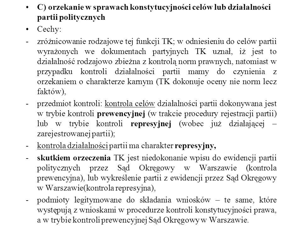 C) orzekanie w sprawach konstytucyjności celów lub działalności partii politycznych Cechy: -zróżnicowanie rodzajowe tej funkcji TK; w odniesieniu do c