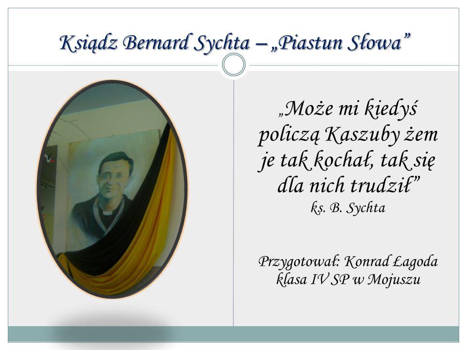 """Ksiądz Bernard Sychta – """"Piastun Słowa"""" """" Może mi kiedyś policzą Kaszuby żem je tak kochał, tak się dla nich trudził"""" ks. B. Sychta Przygotował: Konra"""