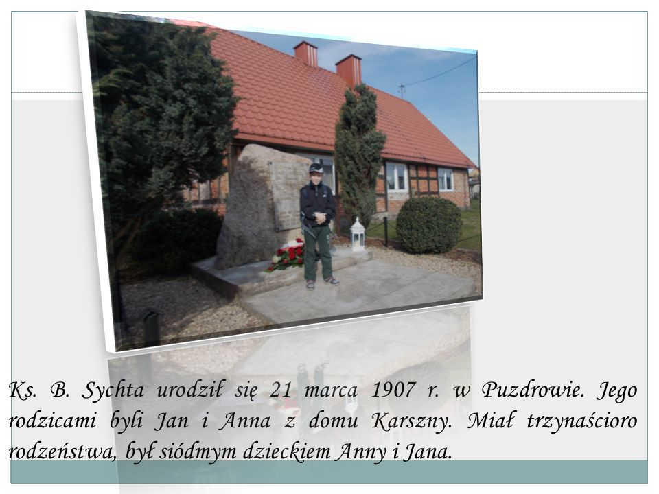 Ks. B. Sychta urodził się 21 marca 1907 r. w Puzdrowie. Jego rodzicami byli Jan i Anna z domu Karszny. Miał trzynaścioro rodzeństwa, był siódmym dziec