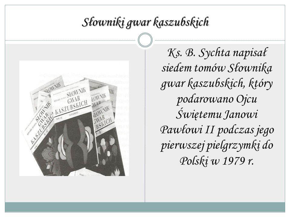 Słowniki gwar kaszubskich Ks. B. Sychta napisał siedem tomów Słownika gwar kaszubskich, który podarowano Ojcu Świętemu Janowi Pawłowi II podczas jego