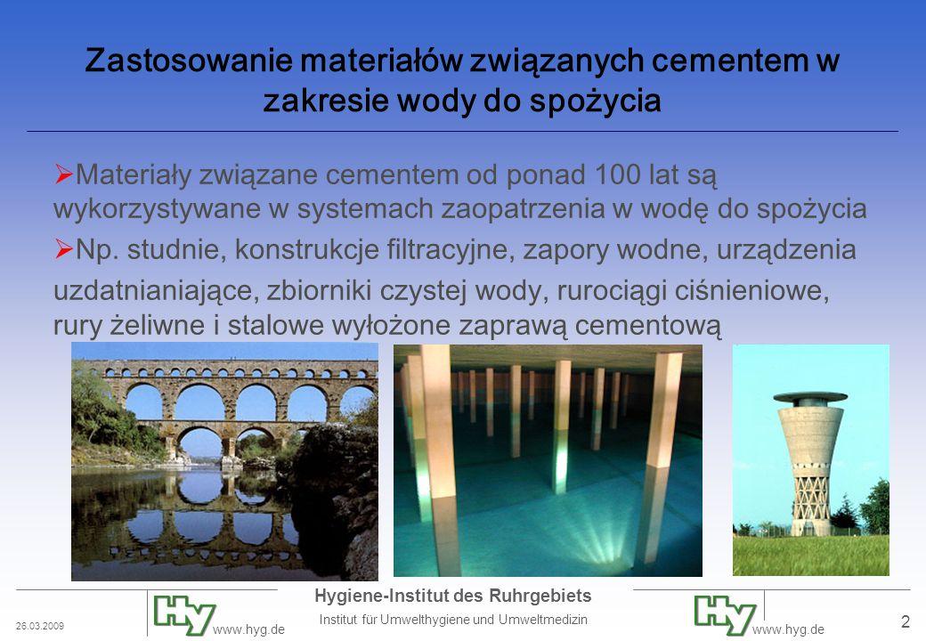 26.03.2009 Hygiene-Institut des Ruhrgebiets Institut für Umwelthygiene und Umweltmedizin www.hyg.de 2 Zastosowanie materiałów związanych cementem w zakresie wody do spożycia  Materiały związane cementem od ponad 100 lat są wykorzystywane w systemach zaopatrzenia w wodę do spożycia  Np.