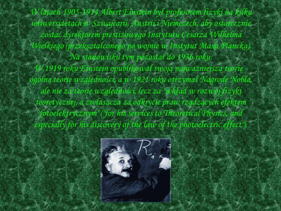 W latach 1905-1914 Albert Einstein był profesorem fizyki na kilku uniwersytetach w Szwajcarii, Austrii i Niemczech, aby ostatecznie zostać dyrektorem prestiżowego Instytutu Cesarza Wilhelma Wielkiego (przekształconego po wojnie w Instytut Maxa Plancka).