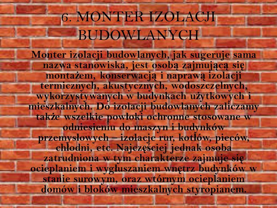 6. MONTER IZOLACJI BUDOWLANYCH Monter izolacji budowlanych, jak sugeruje sama nazwa stanowiska, jest osob ą zajmuj ą c ą si ę monta ż em, konserwacj ą