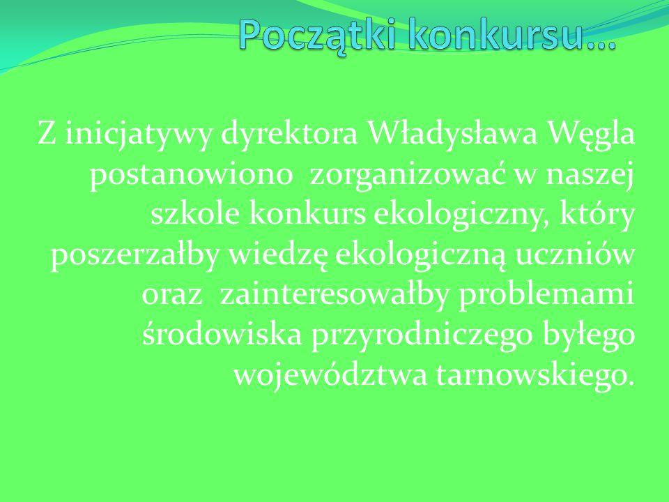 Z inicjatywy dyrektora Władysława Węgla postanowiono zorganizować w naszej szkole konkurs ekologiczny, który poszerzałby wiedzę ekologiczną uczniów oraz zainteresowałby problemami środowiska przyrodniczego byłego województwa tarnowskiego.