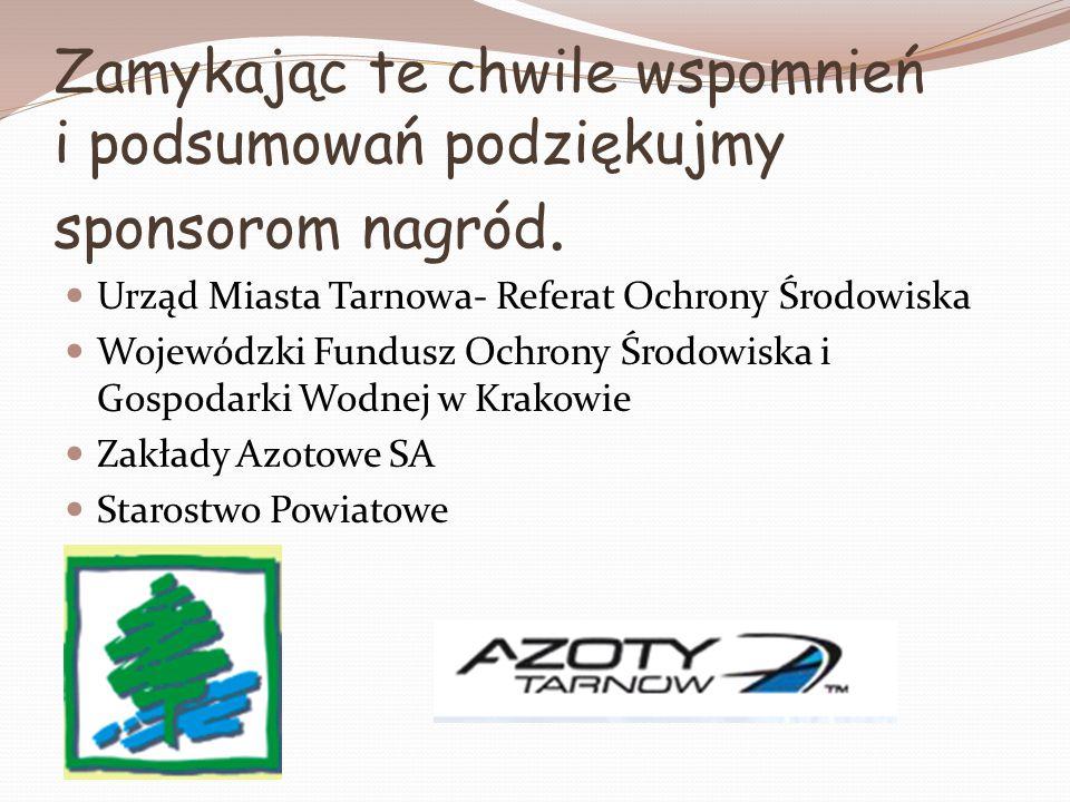 Zamykając te chwile wspomnień i podsumowań podziękujmy sponsorom nagród. Urząd Miasta Tarnowa- Referat Ochrony Środowiska Wojewódzki Fundusz Ochrony Ś