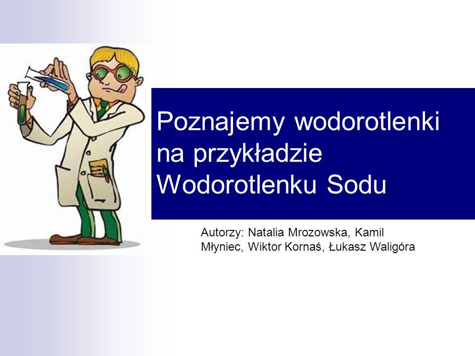 Poznajemy wodorotlenki na przykładzie Wodorotlenku Sodu Autorzy: Natalia Mrozowska, Kamil Młyniec, Wiktor Kornaś, Łukasz Waligóra