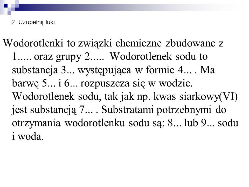 Wodorotlenki to związki chemiczne zbudowane z 1..... oraz grupy 2..... Wodorotlenek sodu to substancja 3... występująca w formie 4.... Ma barwę 5... i