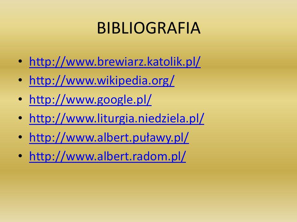 BIBLIOGRAFIA http://www.brewiarz.katolik.pl/ http://www.wikipedia.org/ http://www.google.pl/ http://www.liturgia.niedziela.pl/ http://www.albert.puławy.pl/ http://www.albert.radom.pl/