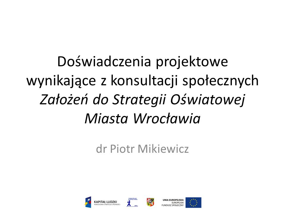 Doświadczenia projektowe wynikające z konsultacji społecznych Założeń do Strategii Oświatowej Miasta Wrocławia dr Piotr Mikiewicz