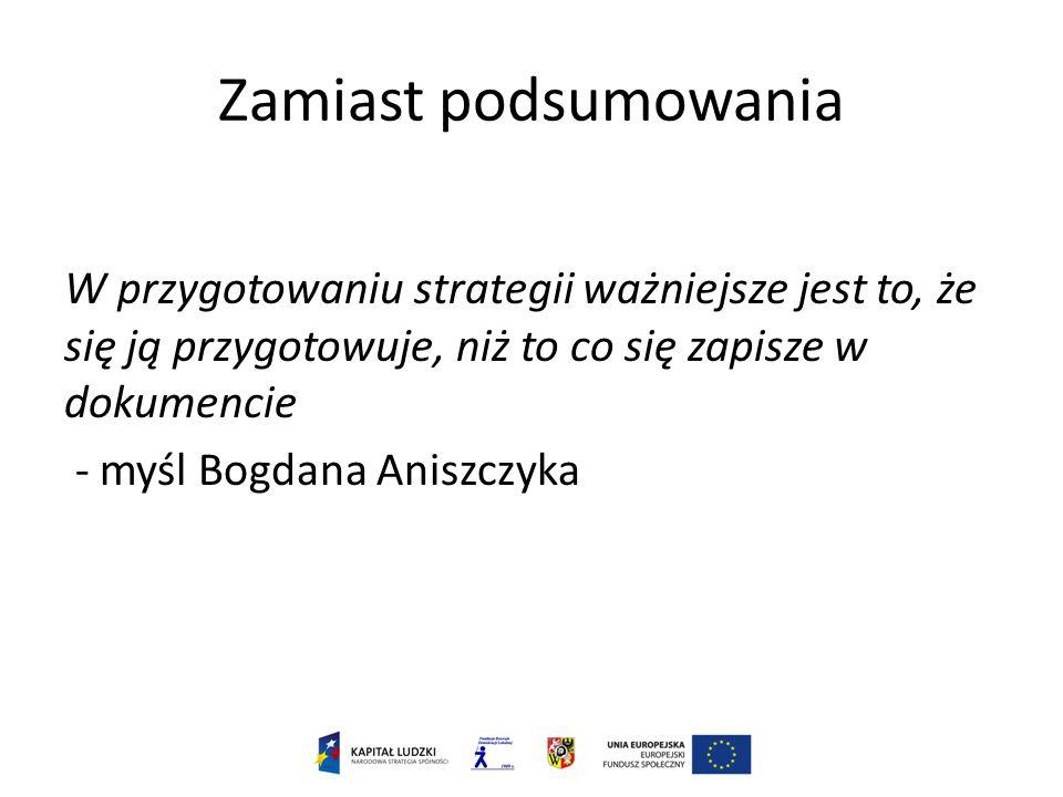Zamiast podsumowania W przygotowaniu strategii ważniejsze jest to, że się ją przygotowuje, niż to co się zapisze w dokumencie - myśl Bogdana Aniszczyka