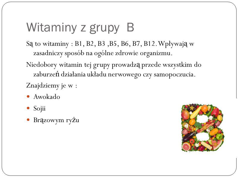 Witaminy z grupy B S ą to witaminy : B1, B2, B3,B5, B6, B7, B12. Wpływaj ą w zasadniczy sposób na ogólne zdrowie organizmu. Niedobory witamin tej grup