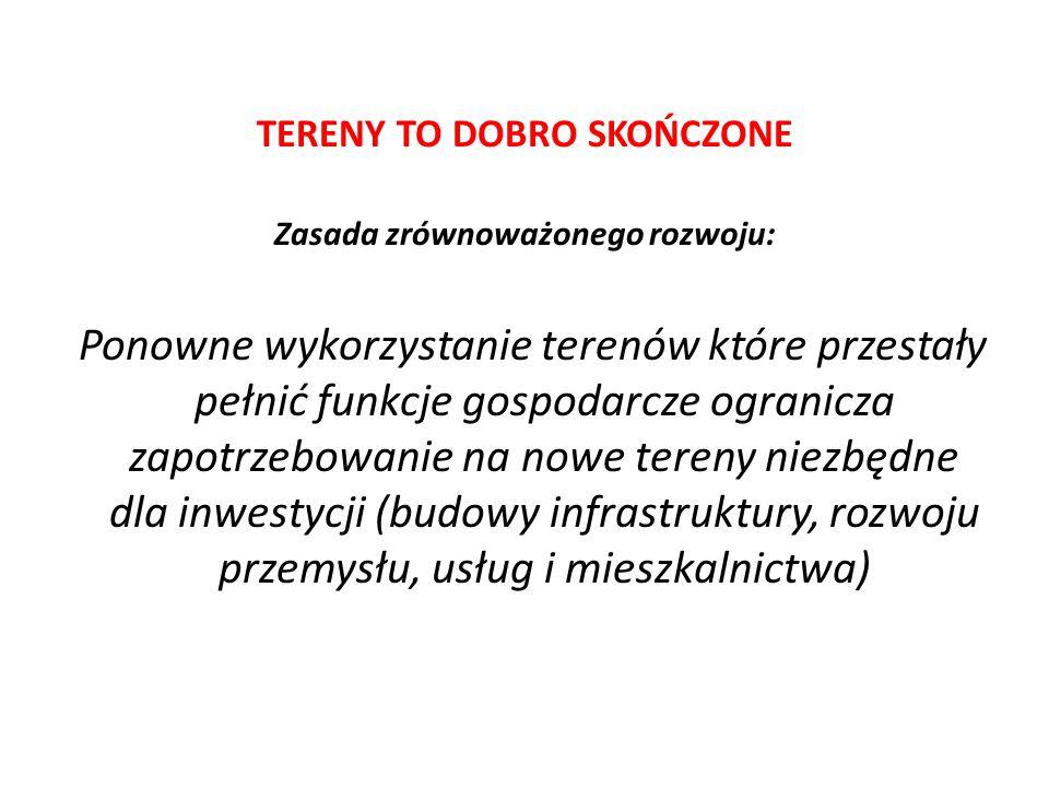 TERENY TO DOBRO SKOŃCZONE Zasada zrównoważonego rozwoju: Ponowne wykorzystanie terenów które przestały pełnić funkcje gospodarcze ogranicza zapotrzebowanie na nowe tereny niezbędne dla inwestycji (budowy infrastruktury, rozwoju przemysłu, usług i mieszkalnictwa)