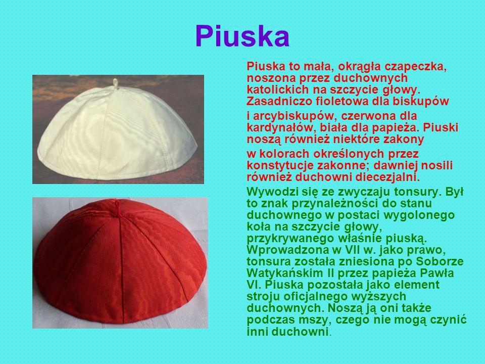 Piuska Piuska to mała, okrągła czapeczka, noszona przez duchownych katolickich na szczycie głowy. Zasadniczo fioletowa dla biskupów i arcybiskupów, cz