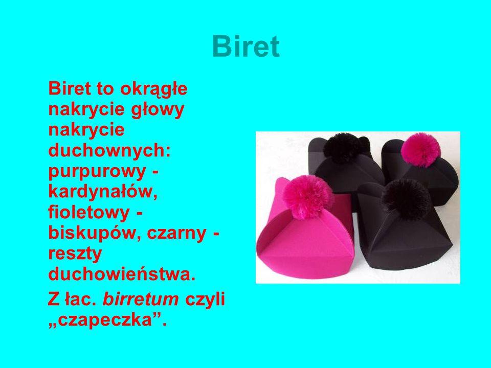 Biret Biret to okrągłe nakrycie głowy nakrycie duchownych: purpurowy - kardynałów, fioletowy - biskupów, czarny - reszty duchowieństwa. Z łac. birretu