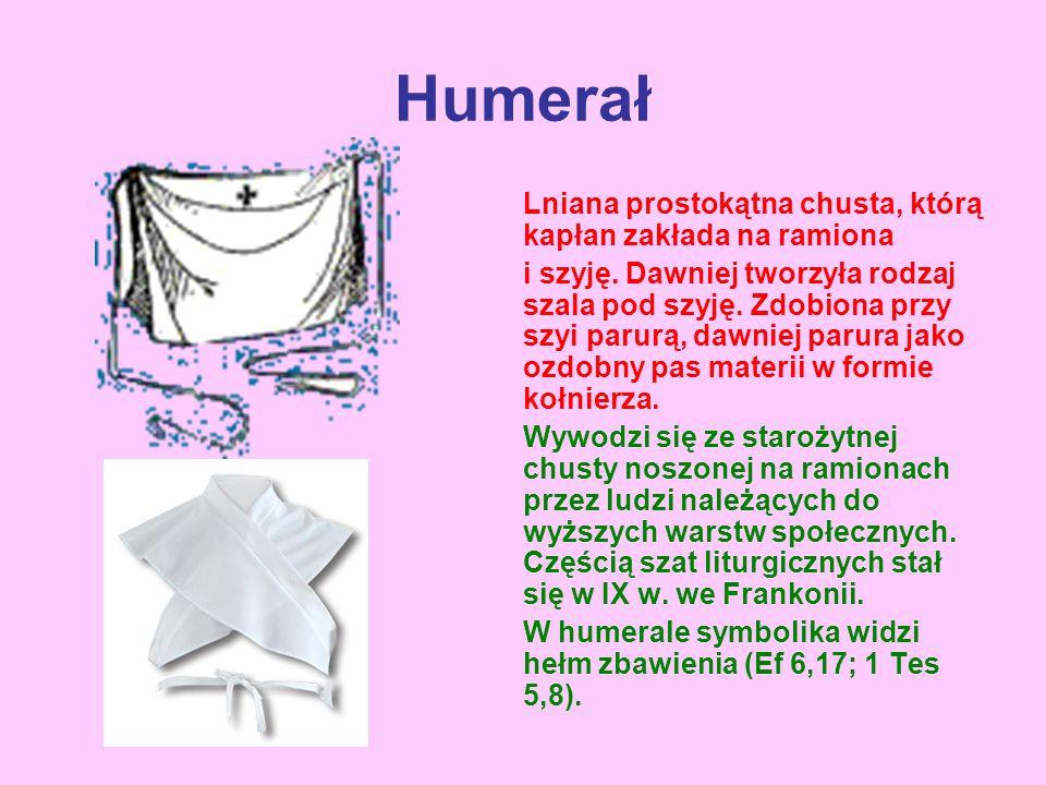 Humerał Lniana prostokątna chusta, którą kapłan zakłada na ramiona i szyję. Dawniej tworzyła rodzaj szala pod szyję. Zdobiona przy szyi parurą, dawnie