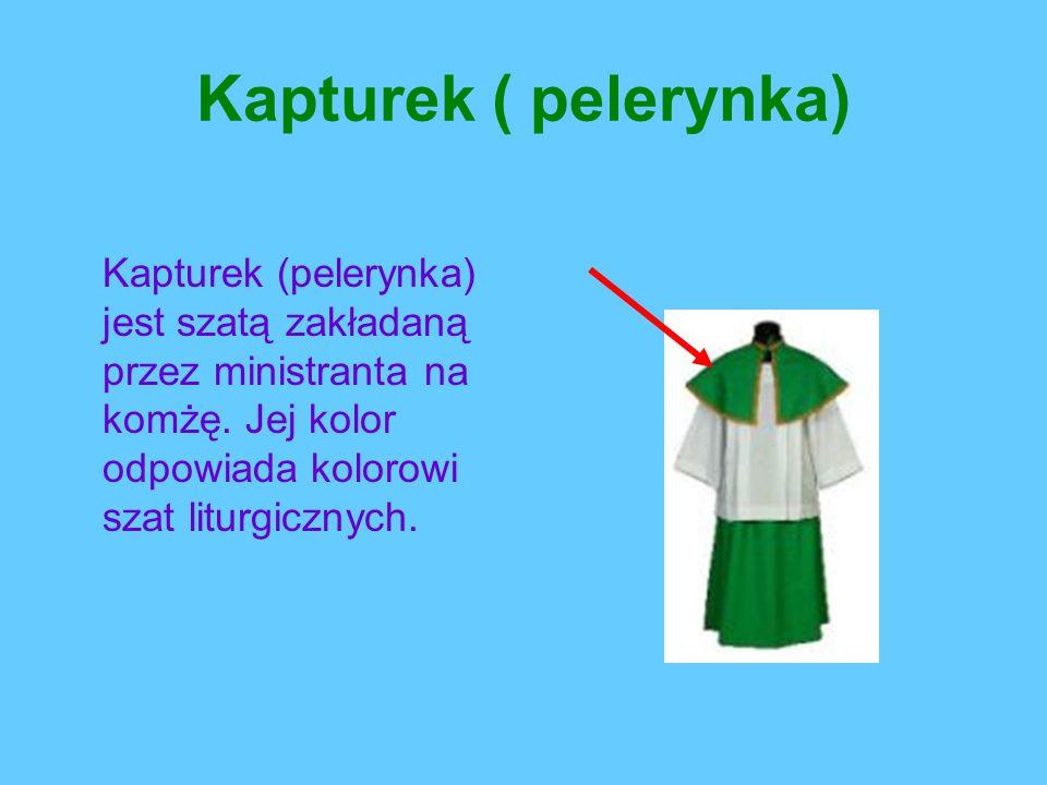 Kapturek ( pelerynka) Kapturek (pelerynka) jest szatą zakładaną przez ministranta na komżę. Jej kolor odpowiada kolorowi szat liturgicznych.