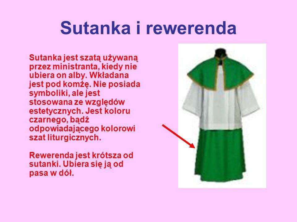 Sutanka i rewerenda Sutanka jest szatą używaną przez ministranta, kiedy nie ubiera on alby. Wkładana jest pod komżę. Nie posiada symboliki, ale jest s