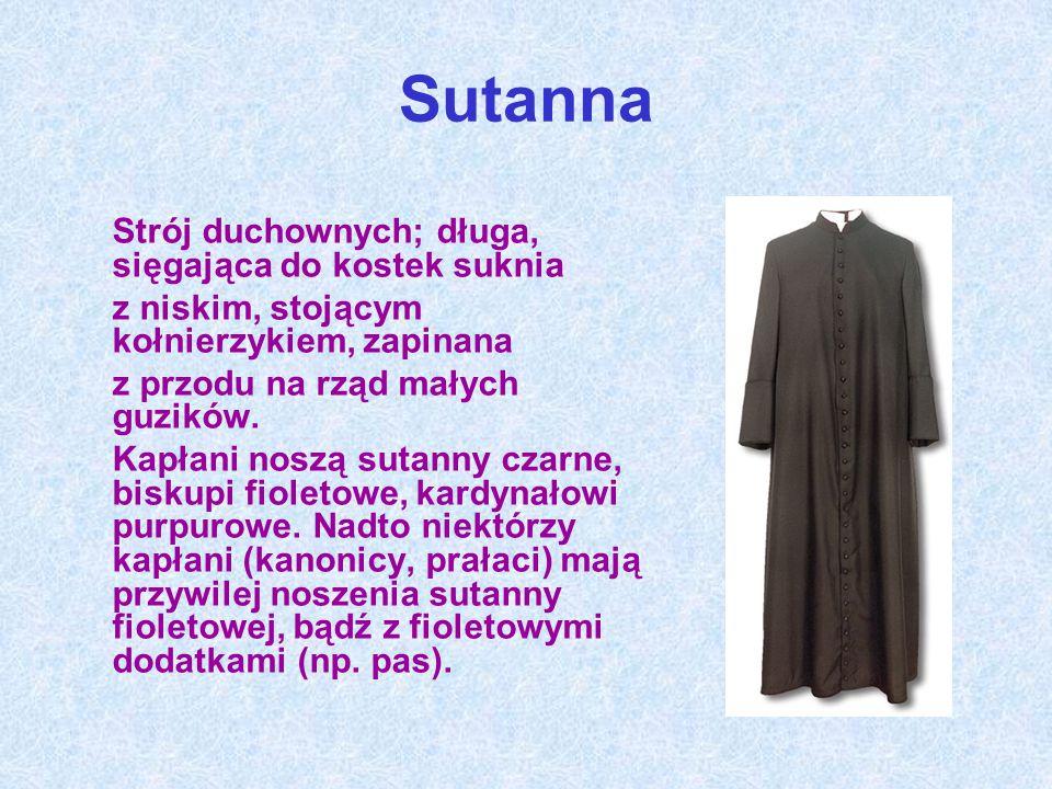 Sutanna Strój duchownych; długa, sięgająca do kostek suknia z niskim, stojącym kołnierzykiem, zapinana z przodu na rząd małych guzików.
