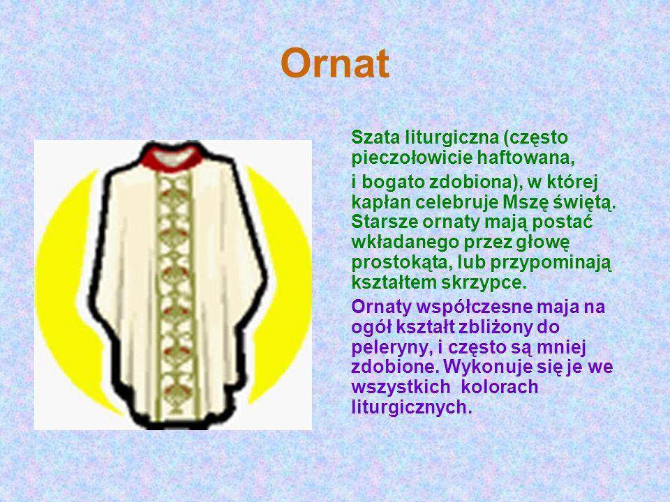 Ornat Szata liturgiczna (często pieczołowicie haftowana, i bogato zdobiona), w której kapłan celebruje Mszę świętą. Starsze ornaty mają postać wkładan