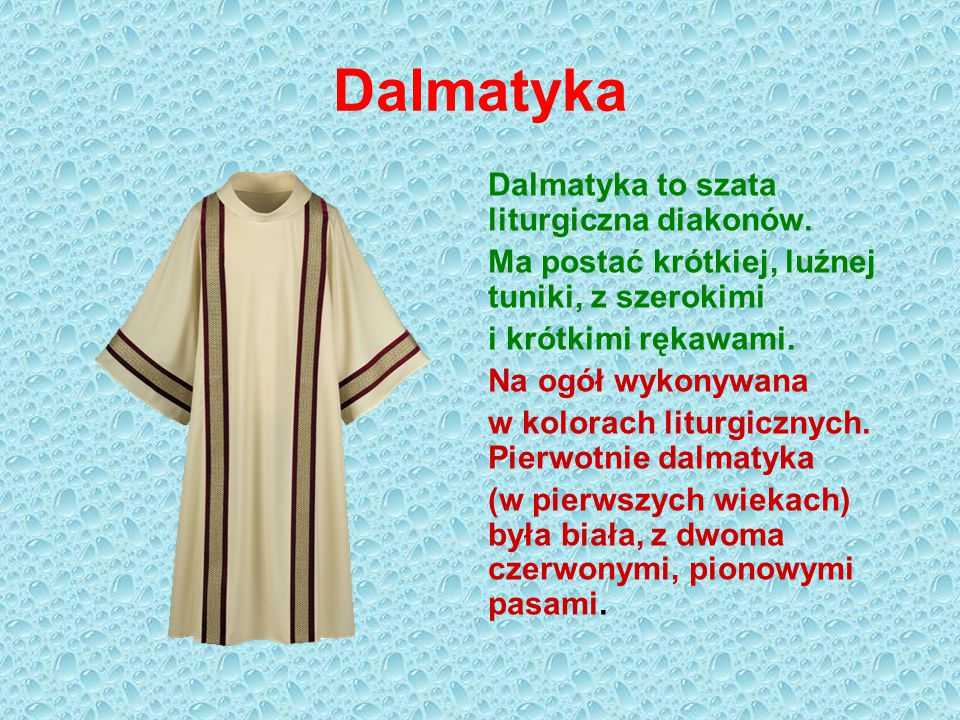 Dalmatyka Dalmatyka to szata liturgiczna diakonów. Ma postać krótkiej, luźnej tuniki, z szerokimi i krótkimi rękawami. Na ogół wykonywana w kolorach l