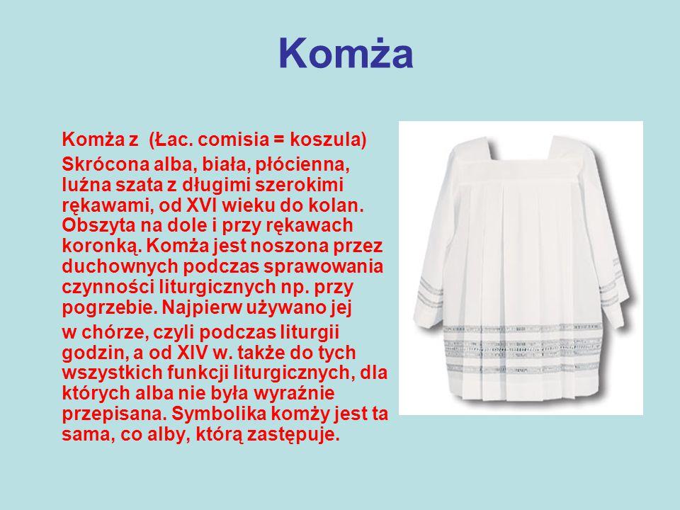 Komża Komża z (Łac. comisia = koszula) Skrócona alba, biała, płócienna, luźna szata z długimi szerokimi rękawami, od XVI wieku do kolan. Obszyta na do